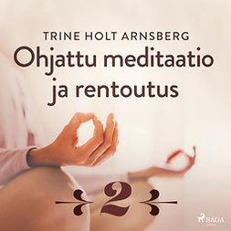 Arnsberg, Trine Holt - Ohjattu meditaatio ja rentoutus - Osa 2, audiobook