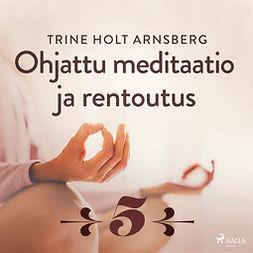 Arnsberg, Trine Holt - Ohjattu meditaatio ja rentoutus - Osa 5, äänikirja