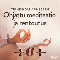 Arnsberg, Trine Holt - Ohjattu meditaatio ja rentoutus - Osa 6, äänikirja