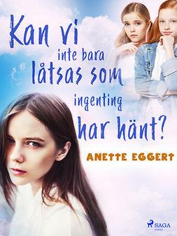 Eggert, Anette - Kan vi inte bara låtsas som ingenting har hänt?, ebook