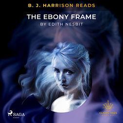 Nesbit, Edith - B. J. Harrison Reads The Ebony Frame, audiobook