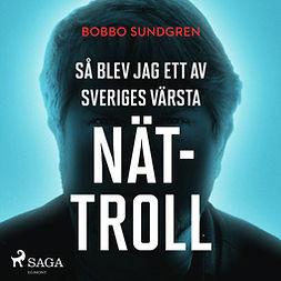 Sundgren, Bobbo - Så blev jag ett av Sveriges värsta nättroll, äänikirja