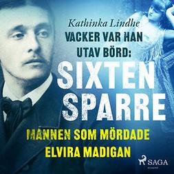 Lindhe, Kathinka - Vacker var han, utav börd: Sixten Sparre, mannen som mördade Elvira Madigan, audiobook