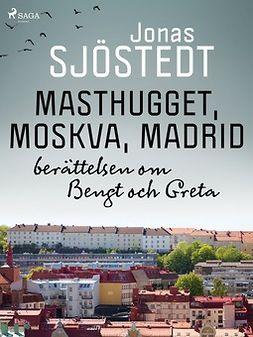 Sjöstedt, Jonas - Masthugget, Moskva, Madrid : berättelsen om Bengt och Greta, ebook