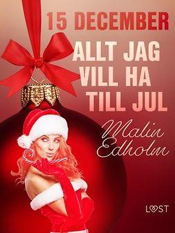 Edholm, Malin - 15 december: Allt jag vill ha till jul - en erotisk julkalender, e-bok