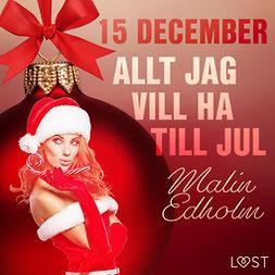 Edholm, Malin - 15 december: Allt jag vill ha till jul - en erotisk julkalender, audiobook