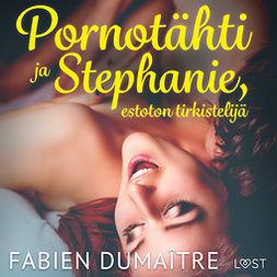 Dumaître, Fabien - Pornotähti ja Stephanie, estoton tirkistelijä - kaksi eroottista novellia, audiobook