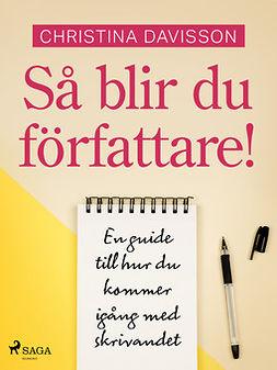 Davisson, Christina - Så blir du författare! En guide till hur du kommer igång med skrivandet, ebook
