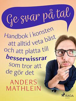 Mathlein, Anders - Ge svar på tal : handbok i konsten att alltid veta bäst - och att platta till besserwissrar  som tror att de gör det, ebook