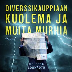 Lönnroth, Heleena - Diverssikauppiaan kuolema ja muita murhia, äänikirja