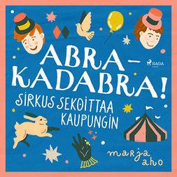 Aho, Marja - Abrakadabra! Sirkus sekoittaa kaupungin, äänikirja