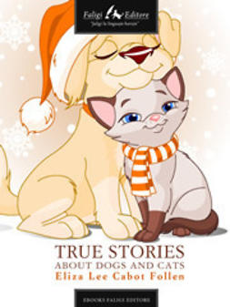 Follen, Eliza L. Cabot - The True Story About Dogs and Cats, ebook