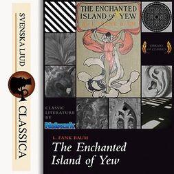 Baum, L. Frank - The Enchanted Island of Yew, äänikirja