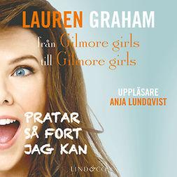 Graham, Lauren - Pratar så fort jag kan – från Gilmore girls till Gilmore girls, e-bok