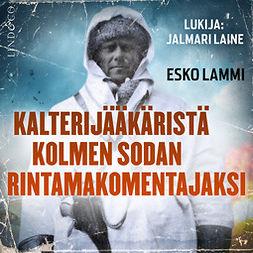 Lammi, Esko - Kalterijääkäristä kolmen sodan rintamakomentajaksi, äänikirja