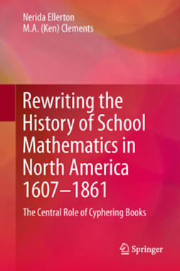 Ellerton, Nerida - Rewriting the History of School Mathematics in North America 1607-1861, ebook