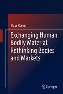 Hoeyer, Klaus - Exchanging Human Bodily Material: Rethinking Bodies and Markets, ebook