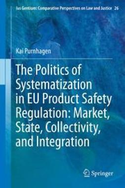 Purnhagen, Kai - The Politics of Systematization in EU Product Safety Regulation: Market, State, Collectivity, and Integration, ebook