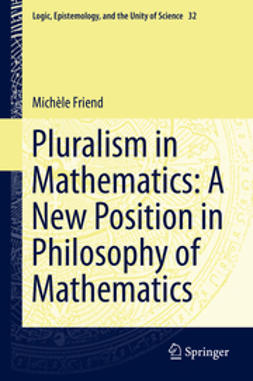 Friend, Michèle - Pluralism in Mathematics: A New Position in Philosophy of Mathematics, e-kirja