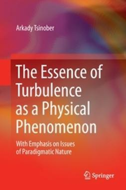 Tsinober, Arkady - The Essence of Turbulence as a Physical Phenomenon, ebook