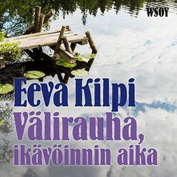 Kilpi, Eeva - Välirauha, ikävöinnin aika, äänikirja