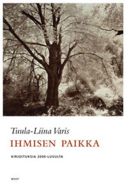 Varis, Tuula-Liina - Ihmisen paikka. Kirjoituksia 2000-luvulta, ebook