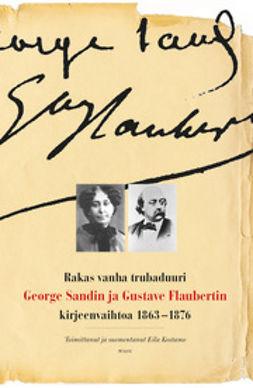 Kostamo, Eila - Rakas vanha trubaduuri: George Sandin ja Gustave Flaubertin kirjeenvaihtoa 1863-1876, ebook