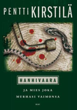 Kirstilä, Pentti - Hanhivaara ja mies joka murhasi vaimonsa, ebook