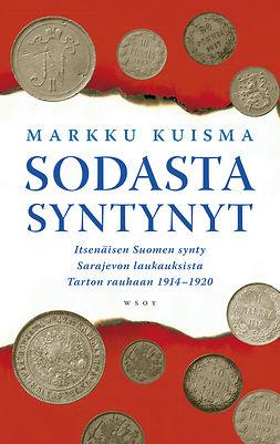 Kuisma, Markku - Sodasta syntynyt: Itsenäisen Suomen synty Sarajevon laukauksista 1914-1920, e-kirja