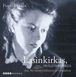 Rajala, Panu - Lasinkirkas, hullunrohkea.: Aila Meriluodon elämästä ja runoudesta, audiobook