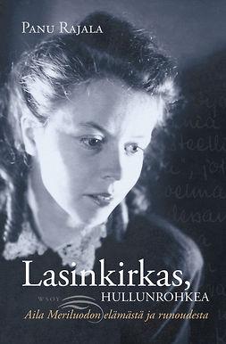 Rajala, Panu - Lasinkirkas, hullunrohkea.: Aila Meriluodon elämästä ja runoudesta, ebook