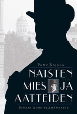 Rajala, Panu - Naisten mies ja aatteiden.: Juhani Ahon elämäntaide, e-kirja