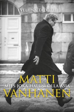 Talvitie, Eveliina - Matti Vanhanen: Mies joka halusi olla asia, ebook