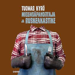 Kyrö, Tuomas - Mielensäpahoittaja ja ruskeakastike, äänikirja