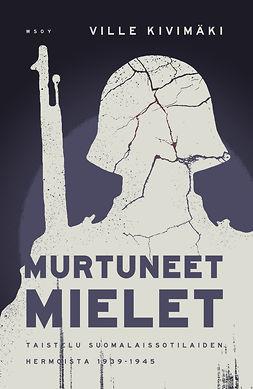 Murtuneet mielet.: Taistelu suomalaissotilaiden hermoista 1939-1945