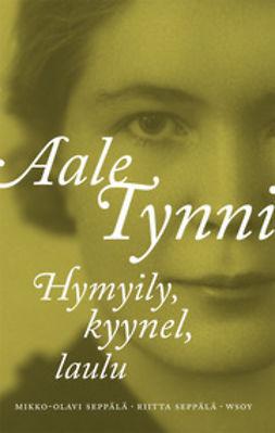 Seppälä, Mikko-Olavi - Aale Tynni: Hymyily, kyynel, laulu, e-bok