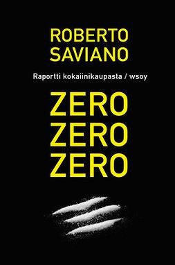 Saviano, Roberto - Zero, zero, zero - raportti kansainvälisestä kokaiinikaupasta, e-kirja