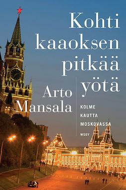 Mansala, Arto - Kohti kaaoksen pitkää yötä: Kolme kautta Moskovassa, e-kirja