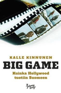 Kinnunen, Kalle - Big Game - Kuinka Hollywood tuotiin Suomeen, e-kirja