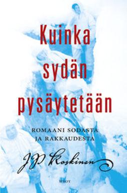 Koskinen, Juha-Pekka - Kuinka sydän pysäytetään: Romaani rakkaudesta ja sodasta, ebook