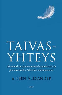 Alexander, Eben - Taivasyhteys: Kertomuksia kuolemanrajakokemuksista ja poismenneiden läheisten kohtaamisista, ebook