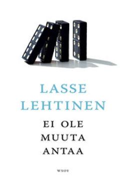 Lehtinen, Lasse - Ei ole muuta antaa, ebook