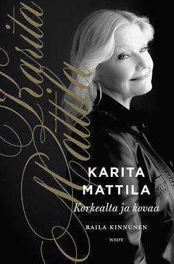 Kinnunen, Raila - Karita Mattila - korkealta ja kovaa, e-bok