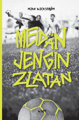 Wickström, Mika - Meidän jengin Zlatan, e-kirja