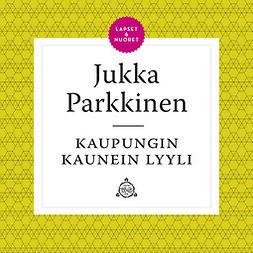 Parkkinen, Jukka - Kaupungin kaunein lyyli, äänikirja