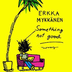 Mykkänen, Erkka - Something not good, äänikirja