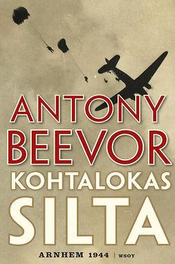 Beevor, Antony - Kohtalokas silta: Arnhem 1944, ebook