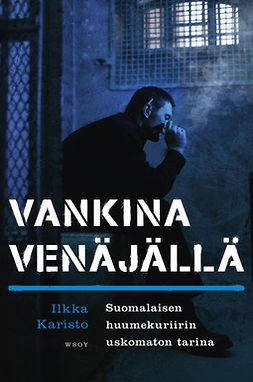Karisto, Ilkka - Vankina Venäjällä: Suomalaisen huumekuriirin uskomaton tarina, e-kirja