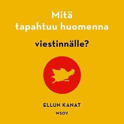 Kanat, Ellun Kanat Ellun - Mitä tapahtuu huomenna viestinnälle?, audiobook