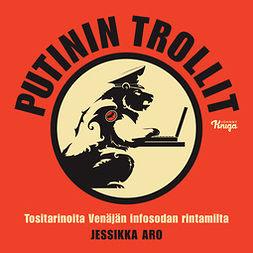 Aro, Jessikka - Putinin trollit: Tositarinoita Venäjän infosodan rintamilta, audiobook